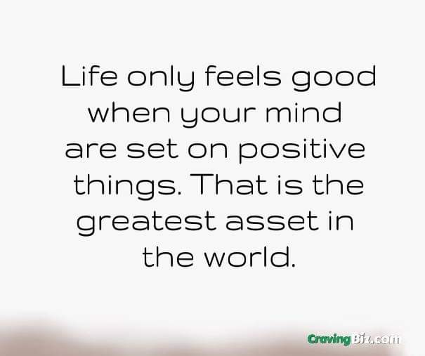 Life only feels good when your mind are set on positive things. That is the greatest asset in the world.