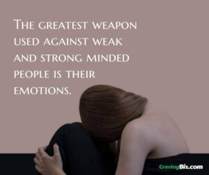 The greatest weapon used against weak and strong minded people is their emotions.