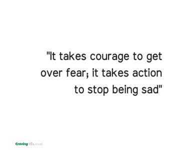 it takes courage to get over fear; it takes action to stop being sad