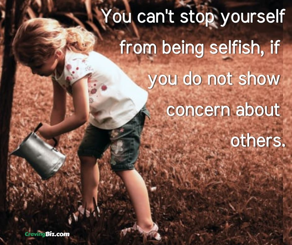 You can't stop yourself from being selfish, if you do not show concern about others.