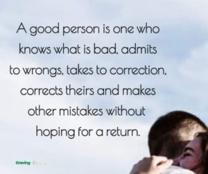 A good person is one who knows what is bad, admits to wrongs, takes to correction, corrects theirs and makes other mistakes without hoping for a return.
