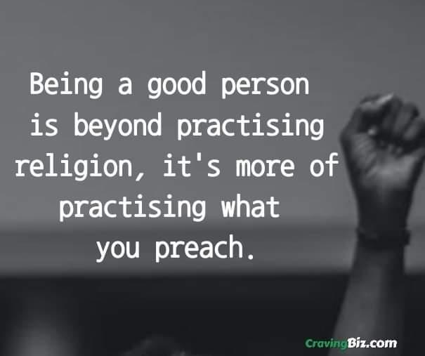 Being a good person is beyond practising religion, it's more of practising what you preach.