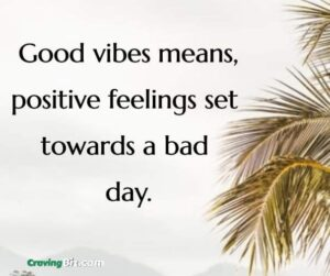Good vibes means, positive feelings set towards a bad day.